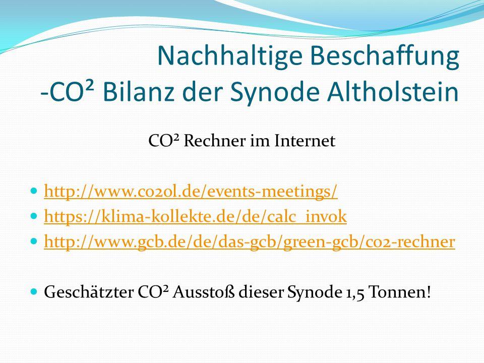 Nachhaltige Beschaffung -CO² Bilanz der Synode Altholstein CO² Rechner im Internet http://www.co2ol.de/events-meetings/ https://klima-kollekte.de/de/calc_invok http://www.gcb.de/de/das-gcb/green-gcb/co2-rechner Geschätzter CO² Ausstoß dieser Synode 1,5 Tonnen!