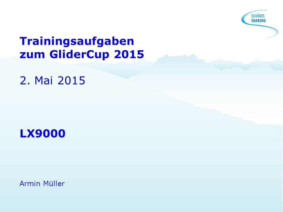 Trainingsaufgaben zum GliderCup 2015 2. Mai 2015 LX9000 Armin Müller