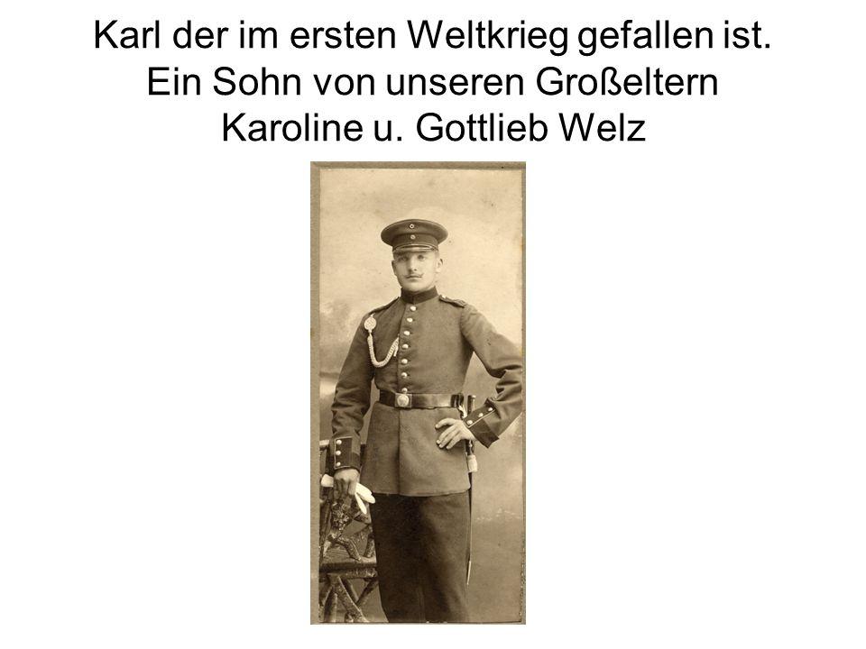 Karl der im ersten Weltkrieg gefallen ist. Ein Sohn von unseren Großeltern Karoline u. Gottlieb Welz