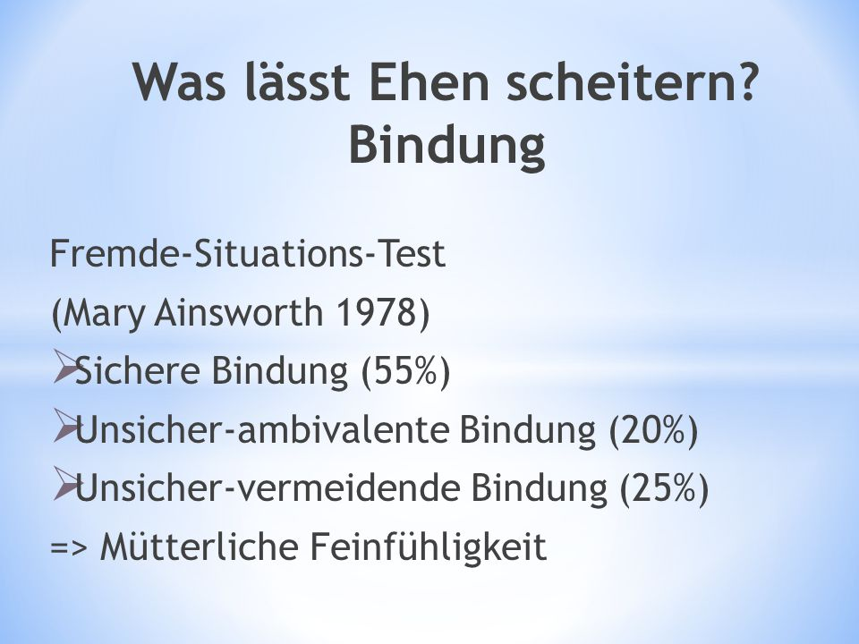 Was lässt Ehen scheitern? Bindung Fremde-Situations-Test (Mary Ainsworth 1978)  Sichere Bindung (55%)  Unsicher-ambivalente Bindung (20%)  Unsicher