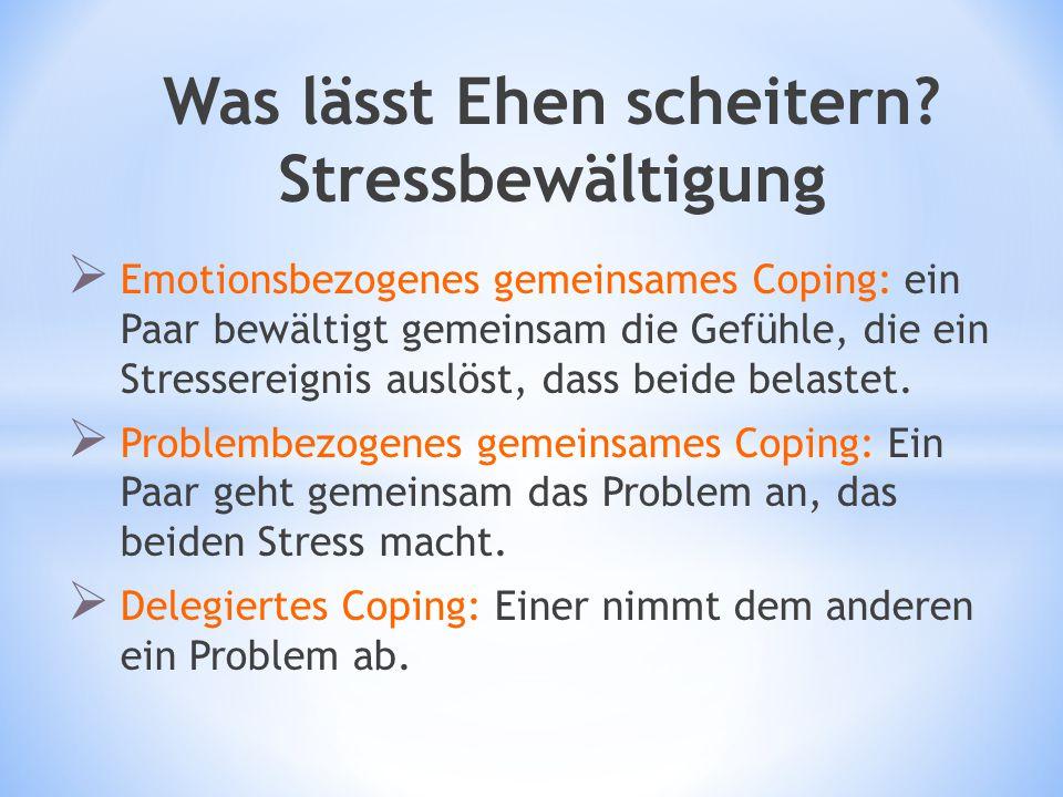 Was lässt Ehen scheitern? Stressbewältigung  Emotionsbezogenes gemeinsames Coping: ein Paar bewältigt gemeinsam die Gefühle, die ein Stressereignis a
