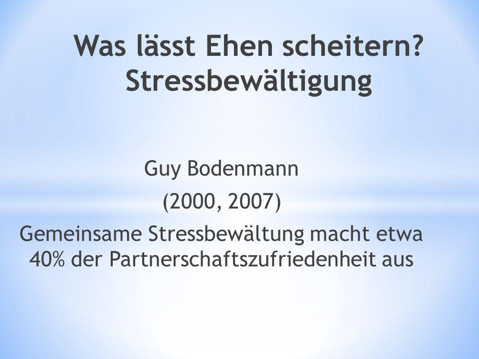 Was lässt Ehen scheitern? Stressbewältigung Guy Bodenmann (2000, 2007) Gemeinsame Stressbewältung macht etwa 40% der Partnerschaftszufriedenheit aus