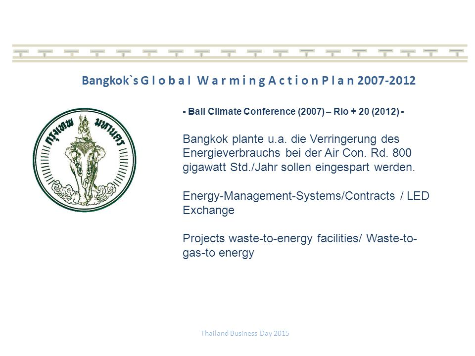 Thailand Business Day 2015 Bangkok`s G l o b a l W a r m i n g A c t i o n P l a n 2007-2012 - Bali Climate Conference (2007) – Rio + 20 (2012) - Bangkok plante u.a.
