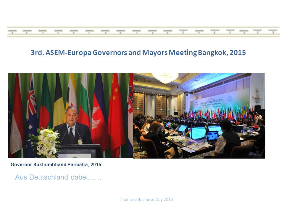 Thailand Business Day 2015 3rd. ASEM-Europa Governors and Mayors Meeting Bangkok, 2015 Aus Deutschland dabei…… Governor Sukhumbhand Paribatra, 2015