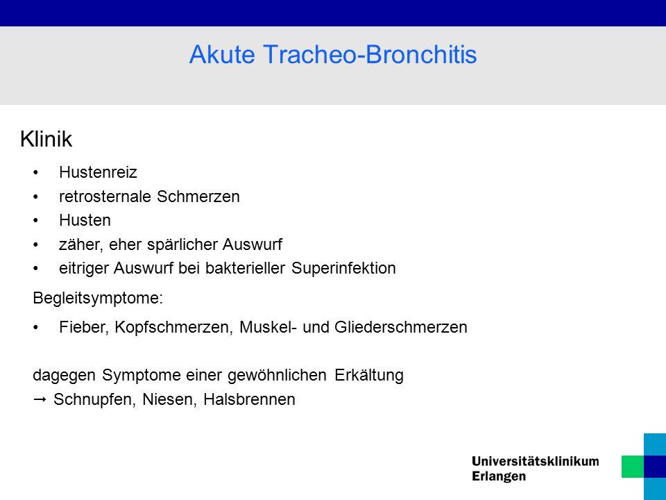 Klinik Hustenreiz retrosternale Schmerzen Husten zäher, eher spärlicher Auswurf eitriger Auswurf bei bakterieller Superinfektion Begleitsymptome: Fieber, Kopfschmerzen, Muskel- und Gliederschmerzen dagegen Symptome einer gewöhnlichen Erkältung  Schnupfen, Niesen, Halsbrennen Akute Tracheo-Bronchitis