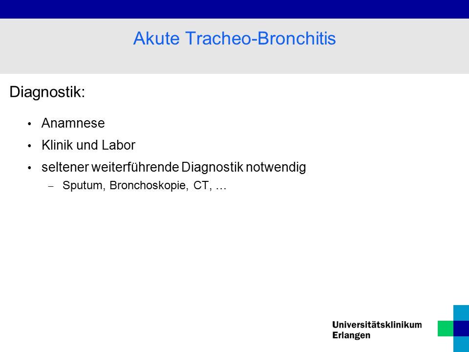 Diagnostik: Anamnese Klinik und Labor seltener weiterführende Diagnostik notwendig  Sputum, Bronchoskopie, CT, … Akute Tracheo-Bronchitis