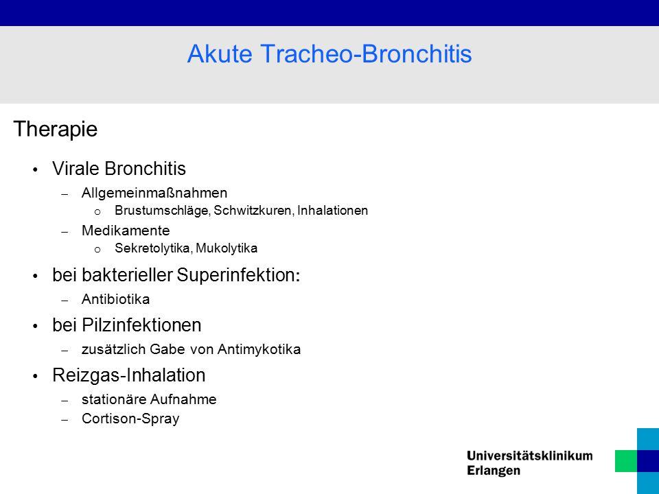 Therapie Virale Bronchitis  Allgemeinmaßnahmen o Brustumschläge, Schwitzkuren, Inhalationen  Medikamente o Sekretolytika, Mukolytika bei bakterieller Superinfektion :  Antibiotika bei Pilzinfektionen  zusätzlich Gabe von Antimykotika Reizgas-Inhalation  stationäre Aufnahme  Cortison-Spray Akute Tracheo-Bronchitis