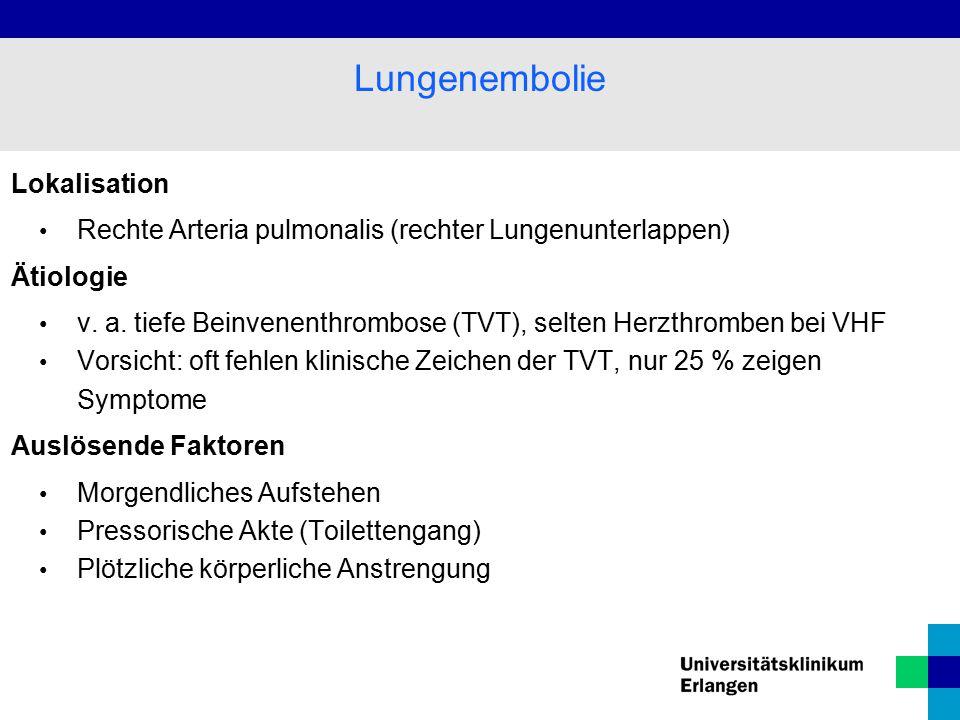 Lokalisation Rechte Arteria pulmonalis (rechter Lungenunterlappen) Ätiologie v. a. tiefe Beinvenenthrombose (TVT), selten Herzthromben bei VHF Vorsich