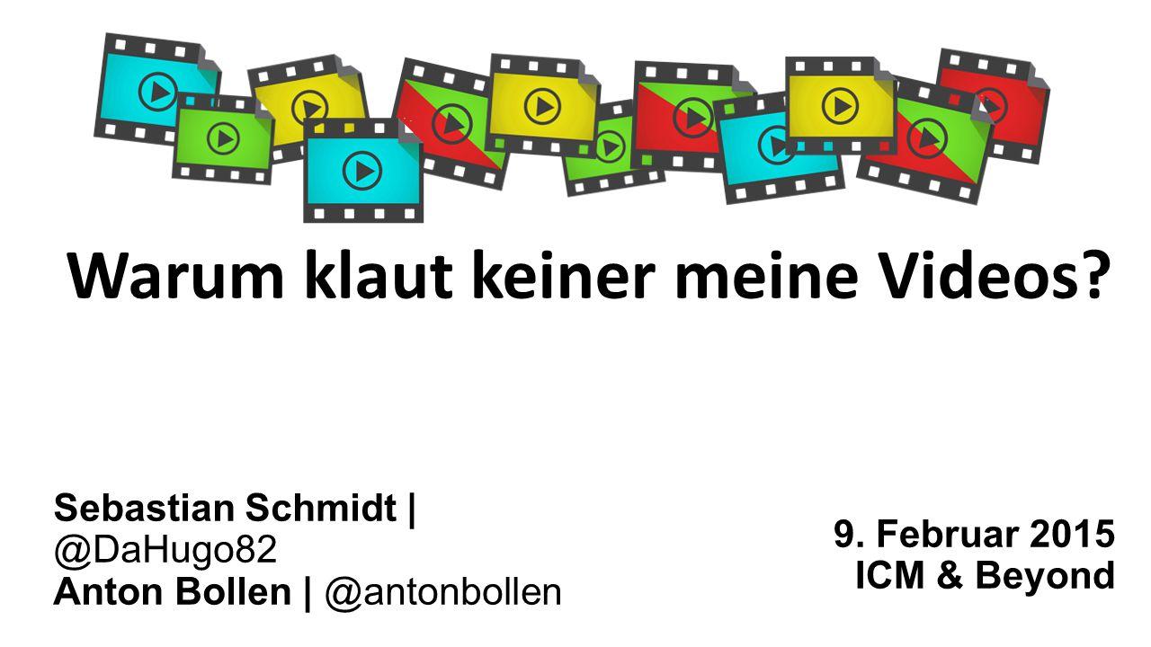 Warum klaut keiner meine Videos? 9. Februar 2015 ICM & Beyond Sebastian Schmidt | @DaHugo82 Anton Bollen | @antonbollen
