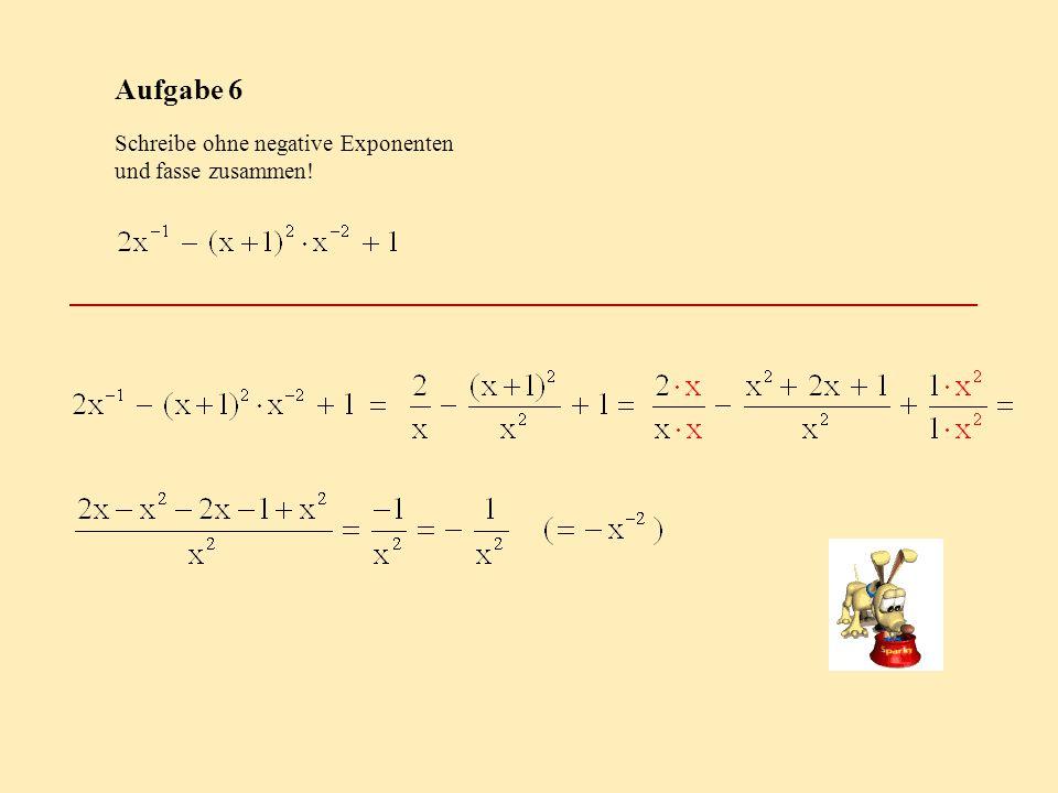 Aufgabe 6 Schreibe ohne negative Exponenten und fasse zusammen!