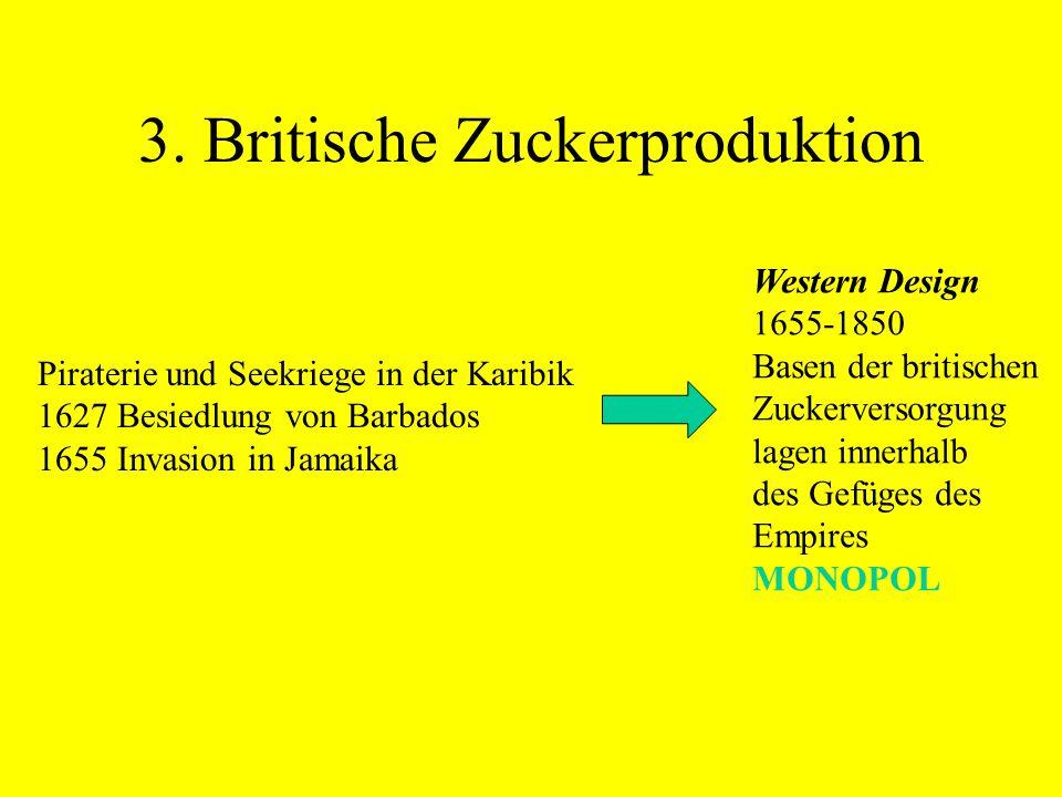 3. Britische Zuckerproduktion Western Design 1655-1850 Basen der britischen Zuckerversorgung lagen innerhalb des Gefüges des Empires MONOPOL Piraterie
