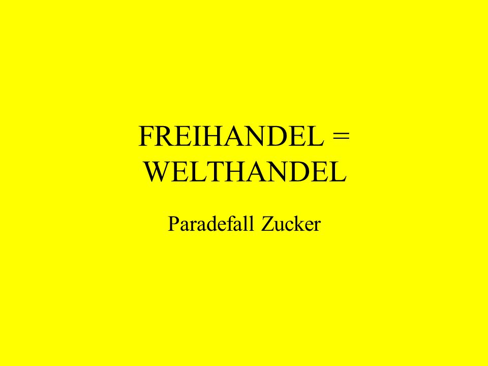 FREIHANDEL = WELTHANDEL Paradefall Zucker
