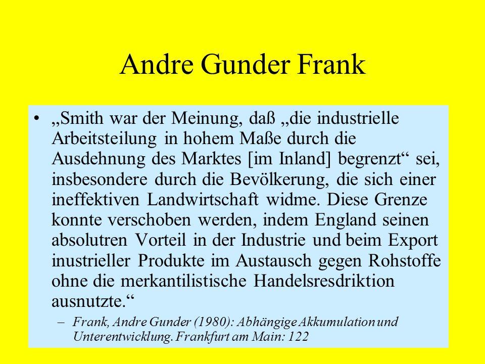 """Andre Gunder Frank """"Smith war der Meinung, daß """"die industrielle Arbeitsteilung in hohem Maße durch die Ausdehnung des Marktes [im Inland] begrenzt sei, insbesondere durch die Bevölkerung, die sich einer ineffektiven Landwirtschaft widme."""