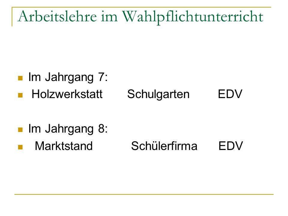 Arbeitslehre im Wahlpflichtunterricht Im Jahrgang 7: Holzwerkstatt Schulgarten EDV Im Jahrgang 8: Marktstand Schülerfirma EDV