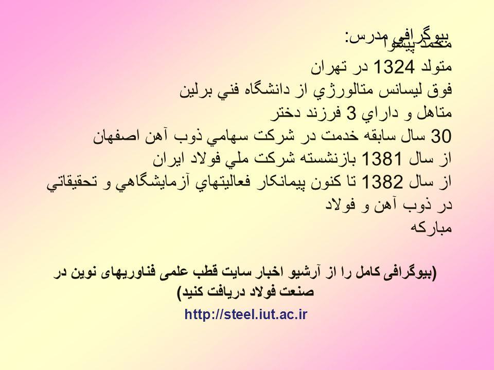 بيوگرافي مدرس: محمد پيشوا متولد 1324 در تهران فوق ليسانس متالورژي از دانشگاه فني برلين متاهل و داراي 3 فرزند دختر 30 سال سابقه خدمت در شركت سهامي ذوب آهن اصفهان از سال 1381 بازنشسته شركت ملي فولاد ايران از سال 1382 تا كنون پيمانکار فعاليتهاي آزمايشگاهي و تحقيقاتي در ذوب آهن و فولاد مبارکه (بیوگرافی کامل را از آرشیو اخبار سایت قطب علمی فناوریهای نوین در صنعت فولاد دریافت کنید) http://steel.iut.ac.ir