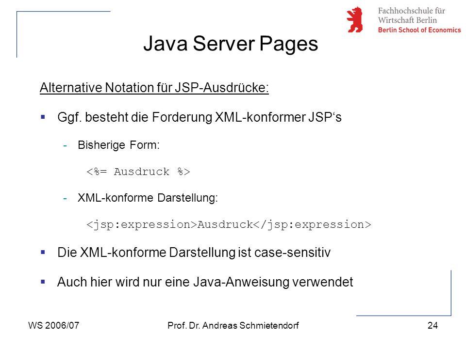 WS 2006/07Prof. Dr. Andreas Schmietendorf24 Alternative Notation für JSP-Ausdrücke:  Ggf. besteht die Forderung XML-konformer JSP's -Bisherige Form: