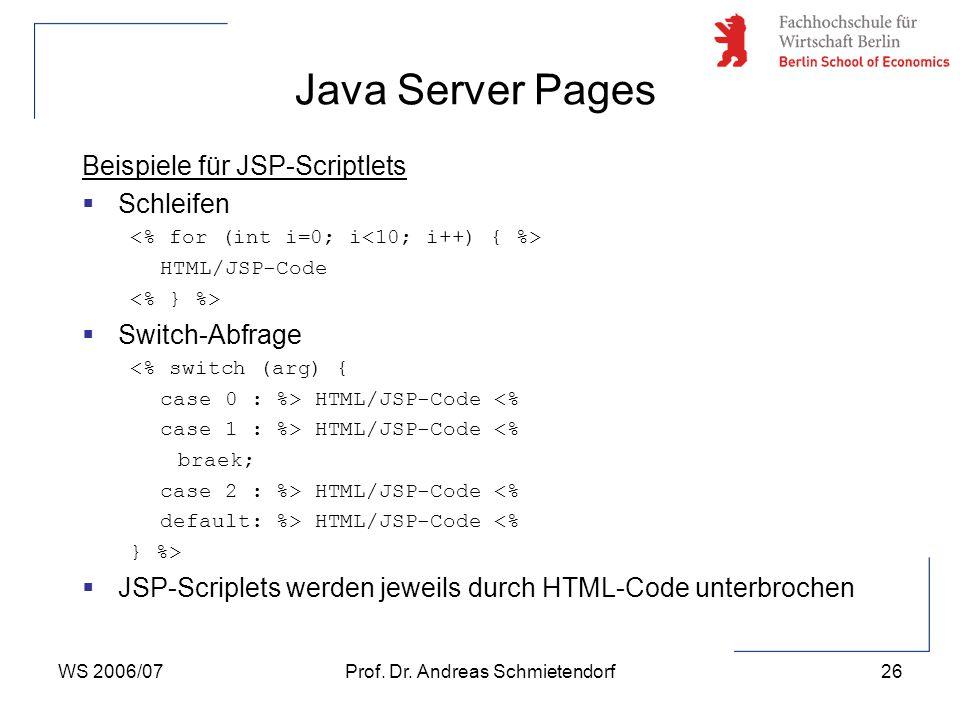 WS 2006/07Prof. Dr. Andreas Schmietendorf26 Beispiele für JSP-Scriptlets  Schleifen HTML/JSP-Code  Switch-Abfrage <% switch (arg) { case 0 : %> HTML