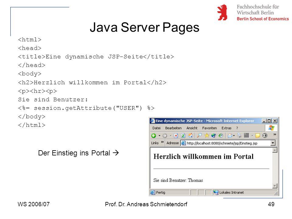 WS 2006/07Prof. Dr. Andreas Schmietendorf49 Java Server Pages Eine dynamische JSP-Seite Herzlich willkommen im Portal Sie sind Benutzer: Der Einstieg