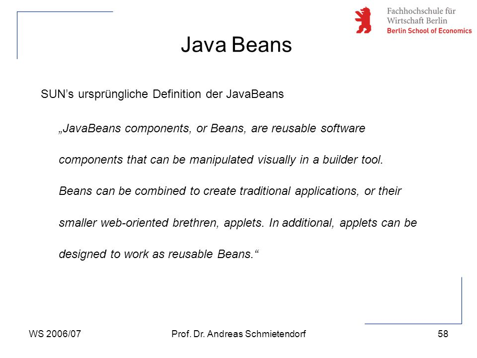 "WS 2006/07Prof. Dr. Andreas Schmietendorf58 SUN's ursprüngliche Definition der JavaBeans ""JavaBeans components, or Beans, are reusable software compon"