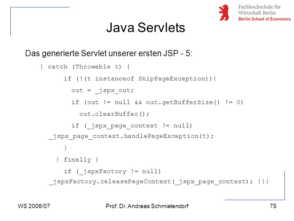 WS 2006/07Prof. Dr. Andreas Schmietendorf75 Das generierte Servlet unserer ersten JSP - 5: } catch (Throwable t) { if (!(t instanceof SkipPageExceptio