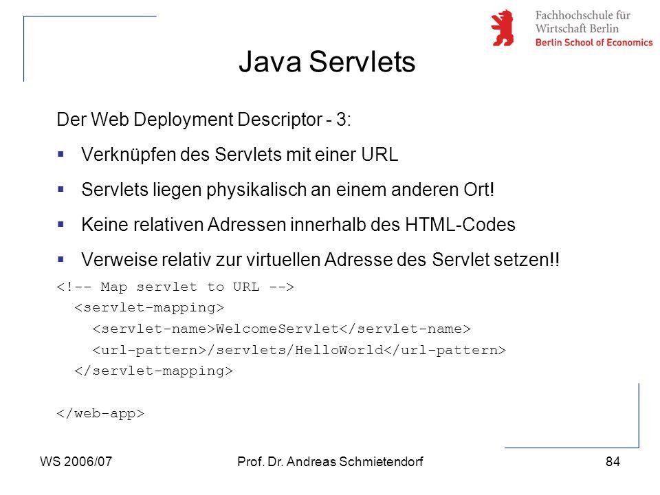 WS 2006/07Prof. Dr. Andreas Schmietendorf84 Der Web Deployment Descriptor - 3:  Verknüpfen des Servlets mit einer URL  Servlets liegen physikalisch