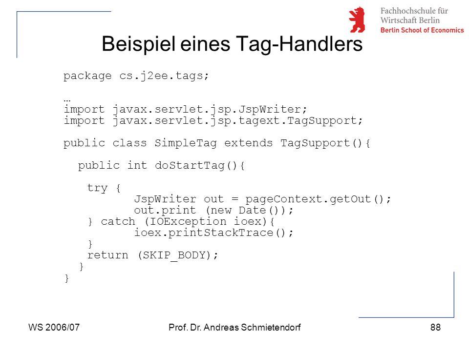 WS 2006/07Prof. Dr. Andreas Schmietendorf88 package cs.j2ee.tags; … import javax.servlet.jsp.JspWriter; import javax.servlet.jsp.tagext.TagSupport; pu