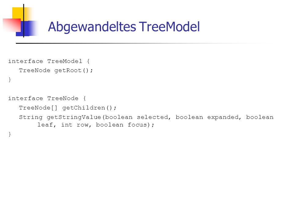 Abgewandeltes TreeModel interface TreeModel { TreeNode getRoot(); } interface TreeNode { TreeNode[] getChildren(); String getStringValue(boolean selected, boolean expanded, boolean leaf, int row, boolean focus); }