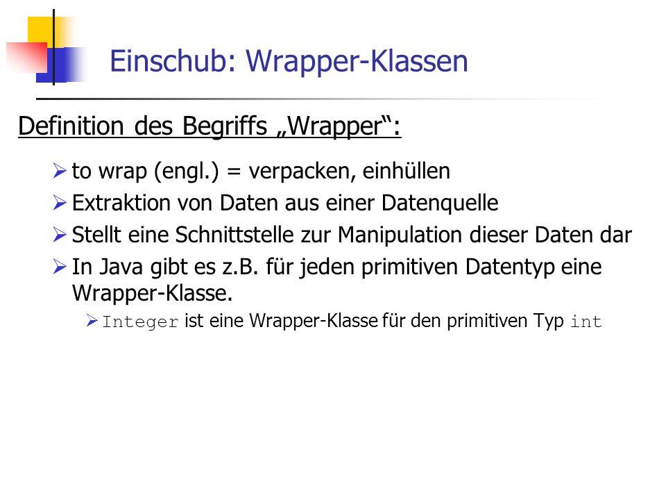"""Einschub: Wrapper-Klassen Definition des Begriffs """"Wrapper :  to wrap (engl.) = verpacken, einhüllen  Extraktion von Daten aus einer Datenquelle  Stellt eine Schnittstelle zur Manipulation dieser Daten dar  In Java gibt es z.B."""