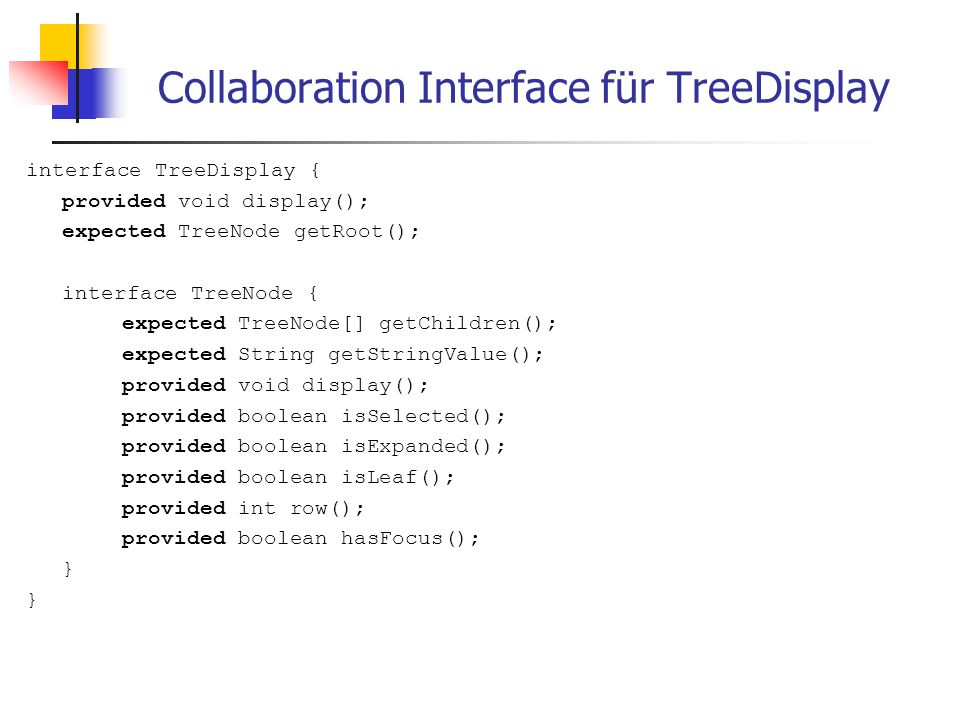 Collaboration Interface für TreeDisplay interface TreeDisplay { provided void display(); expected TreeNode getRoot(); interface TreeNode { expected TreeNode[] getChildren(); expected String getStringValue(); provided void display(); provided boolean isSelected(); provided boolean isExpanded(); provided boolean isLeaf(); provided int row(); provided boolean hasFocus(); }