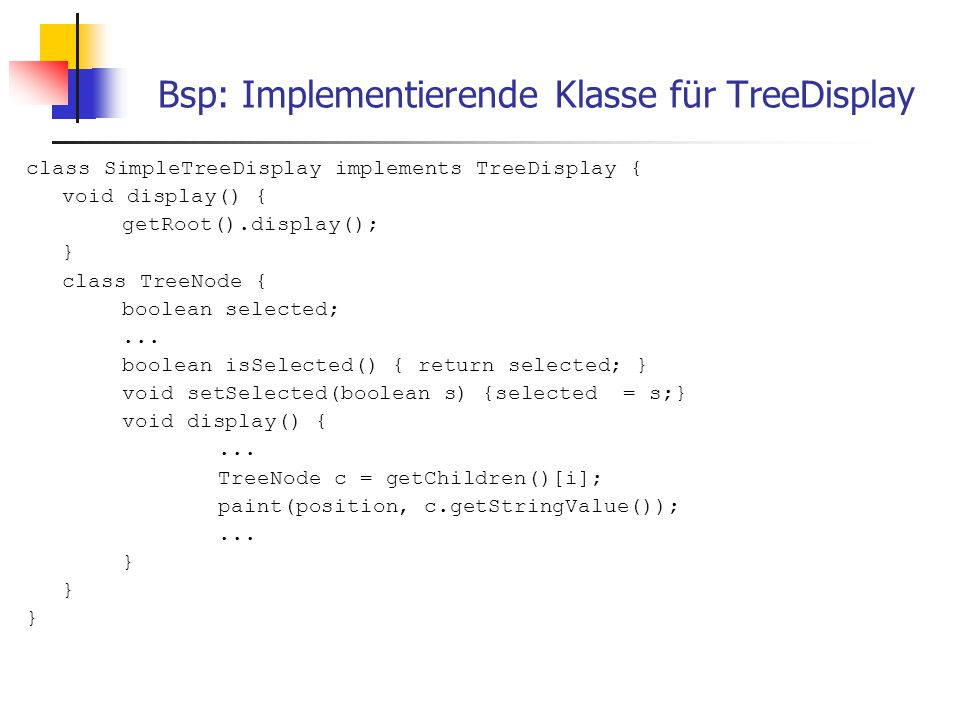 Bsp: Implementierende Klasse für TreeDisplay class SimpleTreeDisplay implements TreeDisplay { void display() { getRoot().display(); } class TreeNode { boolean selected;...