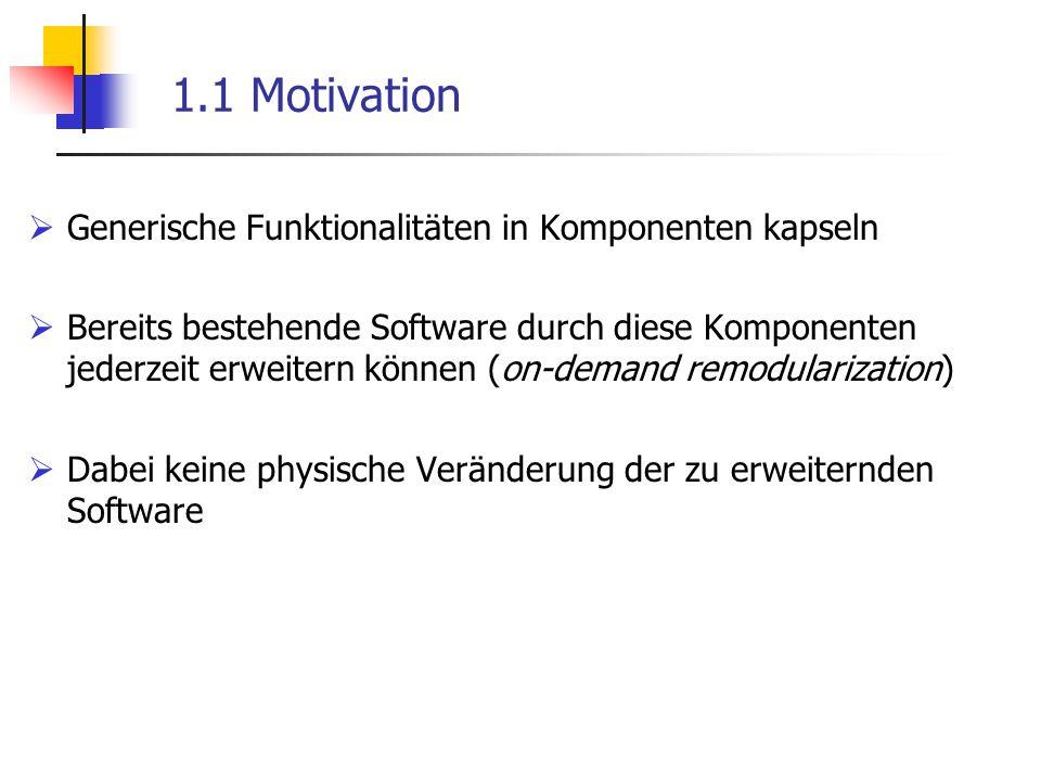 1.1 Motivation  Generische Funktionalitäten in Komponenten kapseln  Bereits bestehende Software durch diese Komponenten jederzeit erweitern können (
