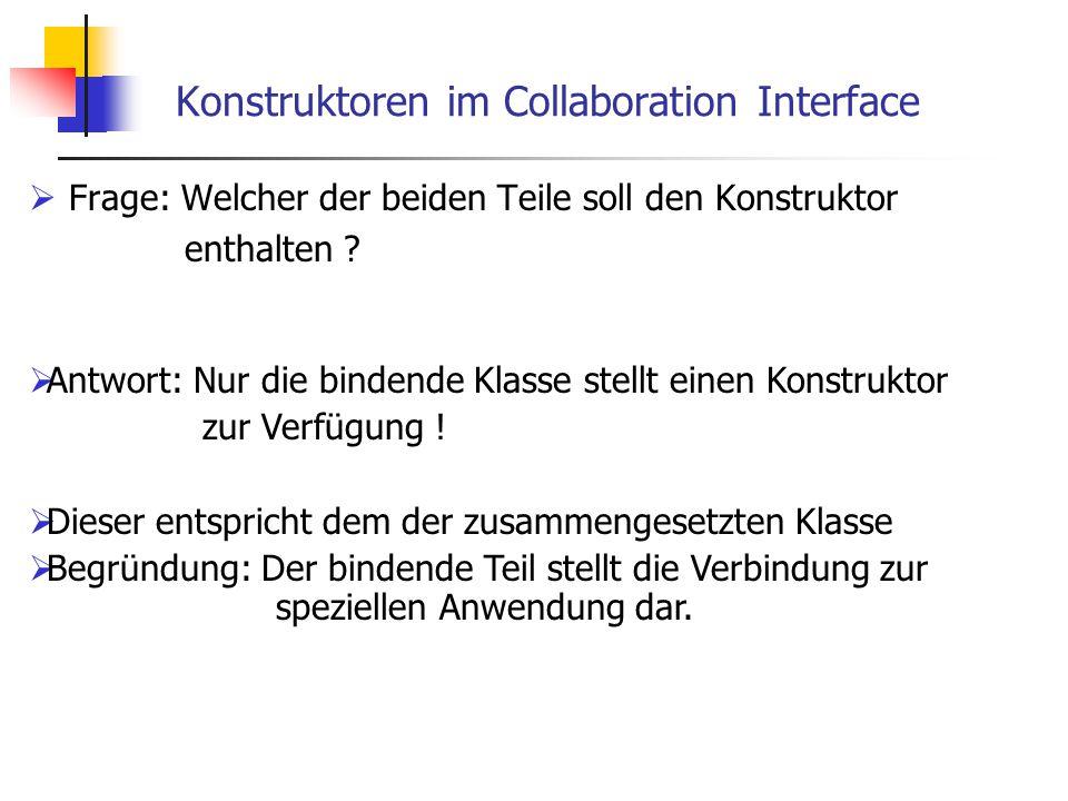 Konstruktoren im Collaboration Interface  Frage: Welcher der beiden Teile soll den Konstruktor enthalten ?  Antwort: Nur die bindende Klasse stellt