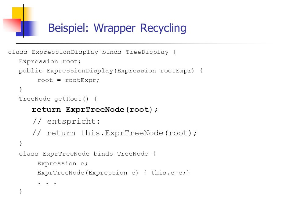 Beispiel: Wrapper Recycling class ExpressionDisplay binds TreeDisplay { Expression root; public ExpressionDisplay(Expression rootExpr) { root = rootExpr; } TreeNode getRoot() { return ExprTreeNode(root); // entspricht: // return this.ExprTreeNode(root); } class ExprTreeNode binds TreeNode { Expression e; ExprTreeNode(Expression e) { this.e=e;}...