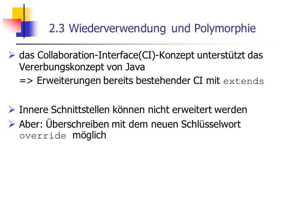 2.3 Wiederverwendung und Polymorphie  das Collaboration-Interface(CI)-Konzept unterstützt das Vererbungskonzept von Java => Erweiterungen bereits bestehender CI mit extends  Innere Schnittstellen können nicht erweitert werden  Aber: Überschreiben mit dem neuen Schlüsselwort override möglich