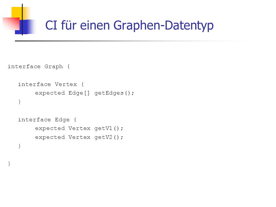 CI für einen Graphen-Datentyp interface Graph { interface Vertex { expected Edge[] getEdges(); } interface Edge { expected Vertex getV1(); expected Vertex getV2(); }