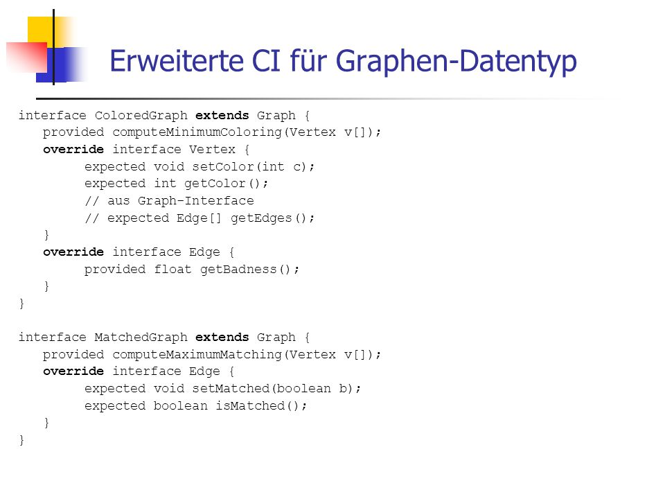 Erweiterte CI für Graphen-Datentyp interface ColoredGraph extends Graph { provided computeMinimumColoring(Vertex v[]); override interface Vertex { expected void setColor(int c); expected int getColor(); // aus Graph-Interface // expected Edge[] getEdges(); } override interface Edge { provided float getBadness(); } interface MatchedGraph extends Graph { provided computeMaximumMatching(Vertex v[]); override interface Edge { expected void setMatched(boolean b); expected boolean isMatched(); }