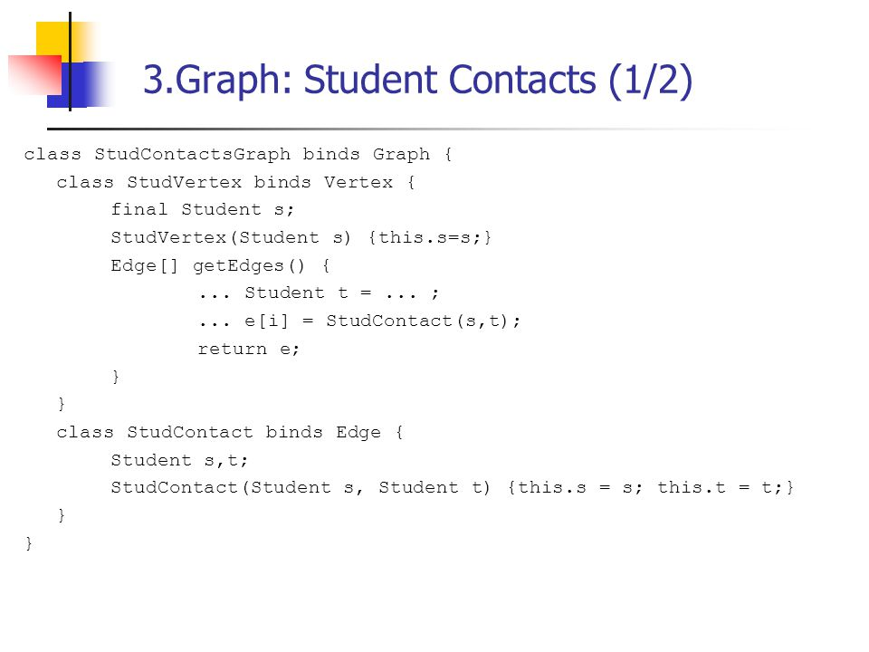 3.Graph: Student Contacts (1/2) class StudContactsGraph binds Graph { class StudVertex binds Vertex { final Student s; StudVertex(Student s) {this.s=s;} Edge[] getEdges() {...