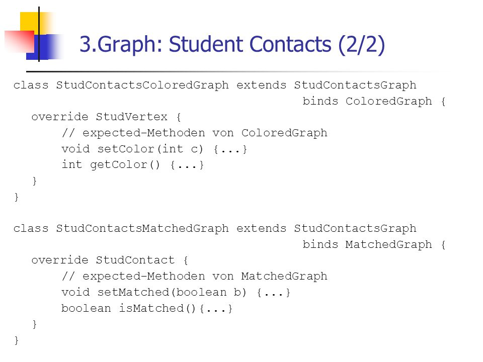 3.Graph: Student Contacts (2/2) class StudContactsColoredGraph extends StudContactsGraph binds ColoredGraph { override StudVertex { // expected-Methoden von ColoredGraph void setColor(int c) {...} int getColor() {...} } class StudContactsMatchedGraph extends StudContactsGraph binds MatchedGraph { override StudContact { // expected-Methoden von MatchedGraph void setMatched(boolean b) {...} boolean isMatched(){...} }