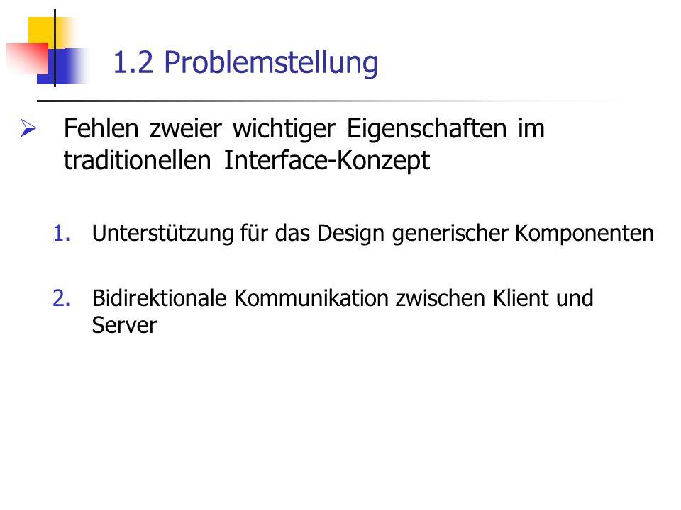 1.2 Problemstellung  Fehlen zweier wichtiger Eigenschaften im traditionellen Interface-Konzept 1.Unterstützung für das Design generischer Komponenten 2.Bidirektionale Kommunikation zwischen Klient und Server