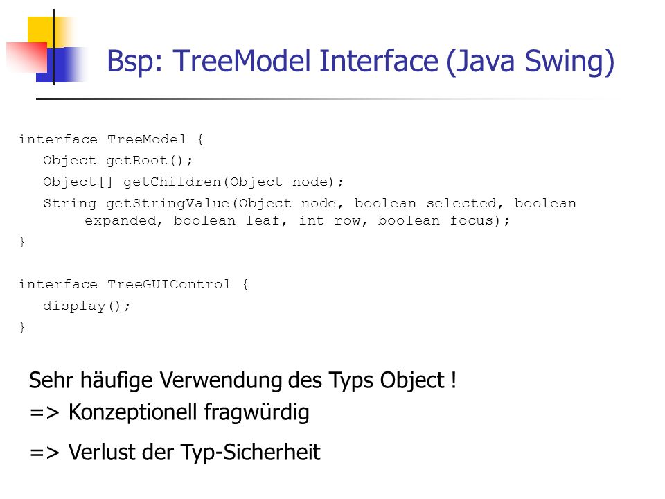 Bsp-Implementierung von TreeModel class ExpressionDisplay implements TreeModel { Expression root; ExpressionDisplay(Expression r) { root = r; } Object getRoot() { return root; } Object[] getChildren(Object node) { return ((Expression) node).getSubExpressions(); } String getStringValue(Object node, boolean selected, boolean expanded, boolean leaf, int row, boolean focus){ String s = ((Expression) node).description(); if (focus) s = ; return s; } Verlust der Typsicherheit