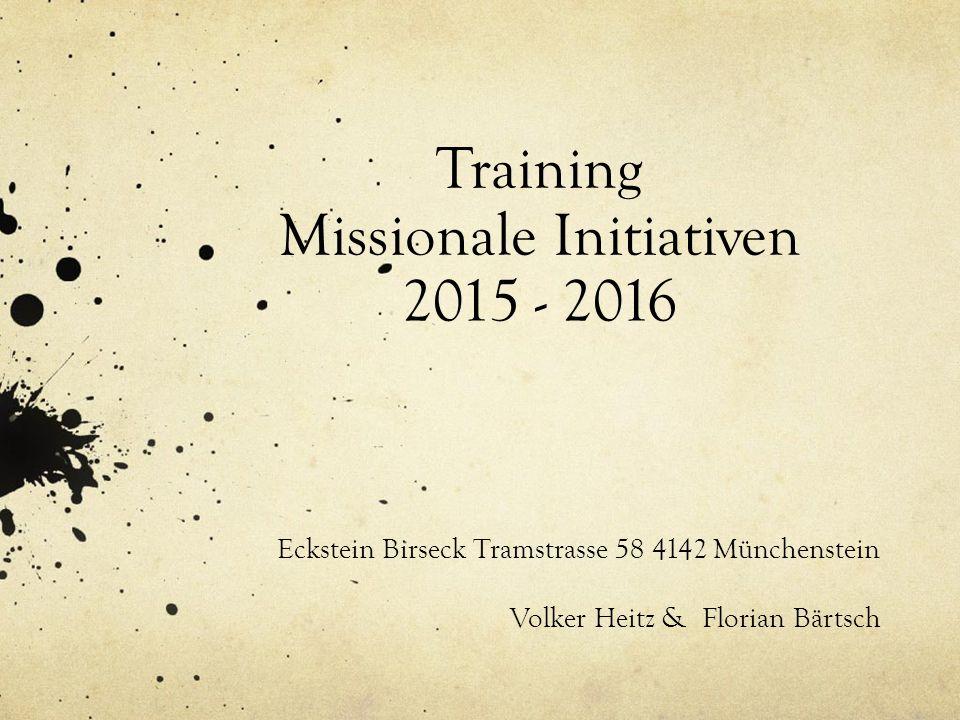 Training Missionale Initiativen 2015 - 2016 Eckstein Birseck Tramstrasse 58 4142 Münchenstein Volker Heitz & Florian Bärtsch