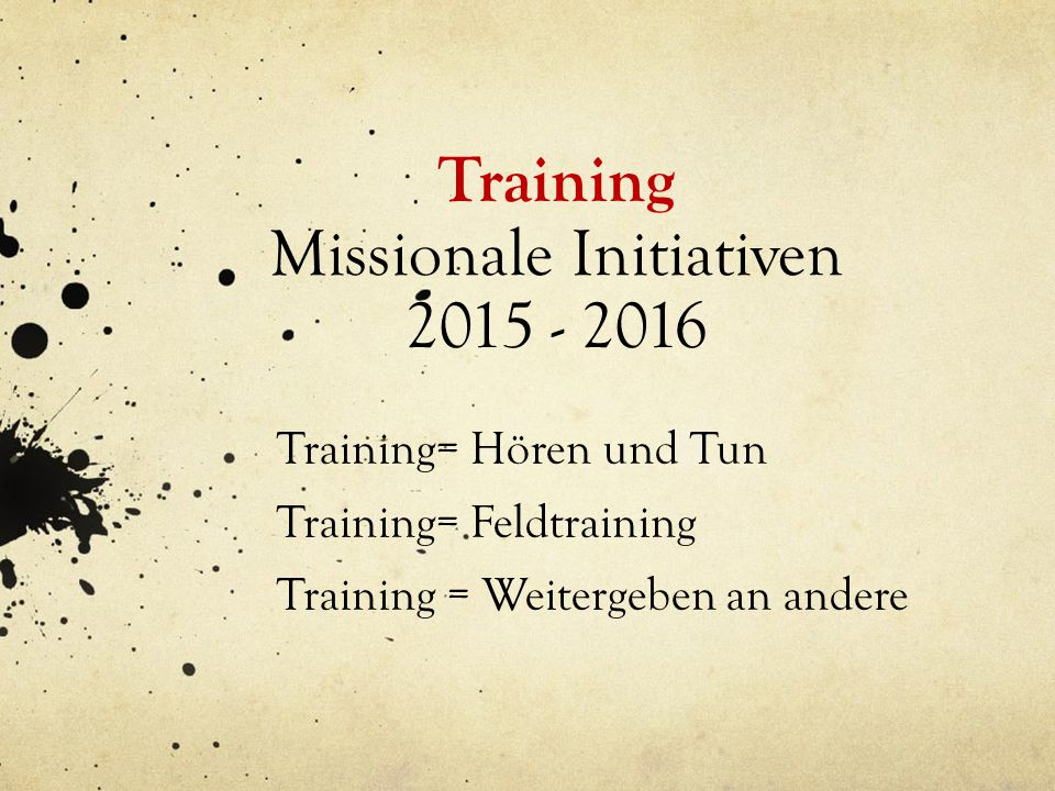 Training Missionale Initiativen 2015 - 2016 Training= Hören und Tun Training= Feldtraining Training = Weitergeben an andere