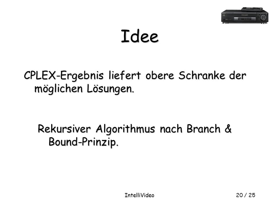 IntelliVideo20 / 25 Idee Rekursiver Algorithmus nach Branch & Bound-Prinzip.