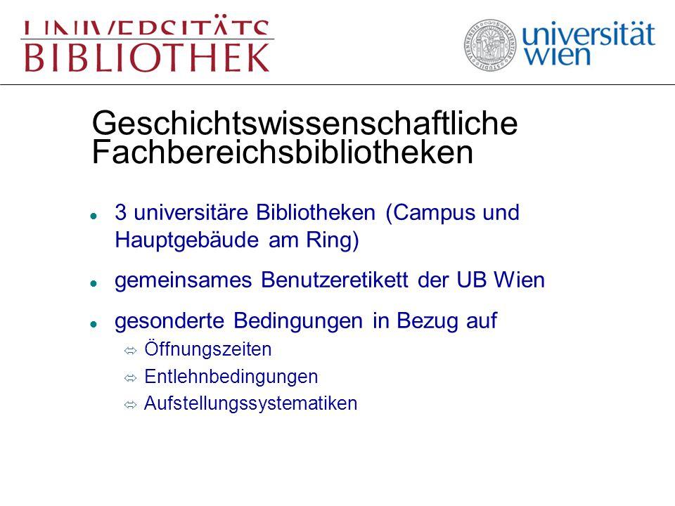 Geschichtswissenschaftliche Fachbereichsbibliotheken l 3 universitäre Bibliotheken (Campus und Hauptgebäude am Ring) l gemeinsames Benutzeretikett der UB Wien l gesonderte Bedingungen in Bezug auf ó Öffnungszeiten ó Entlehnbedingungen ó Aufstellungssystematiken
