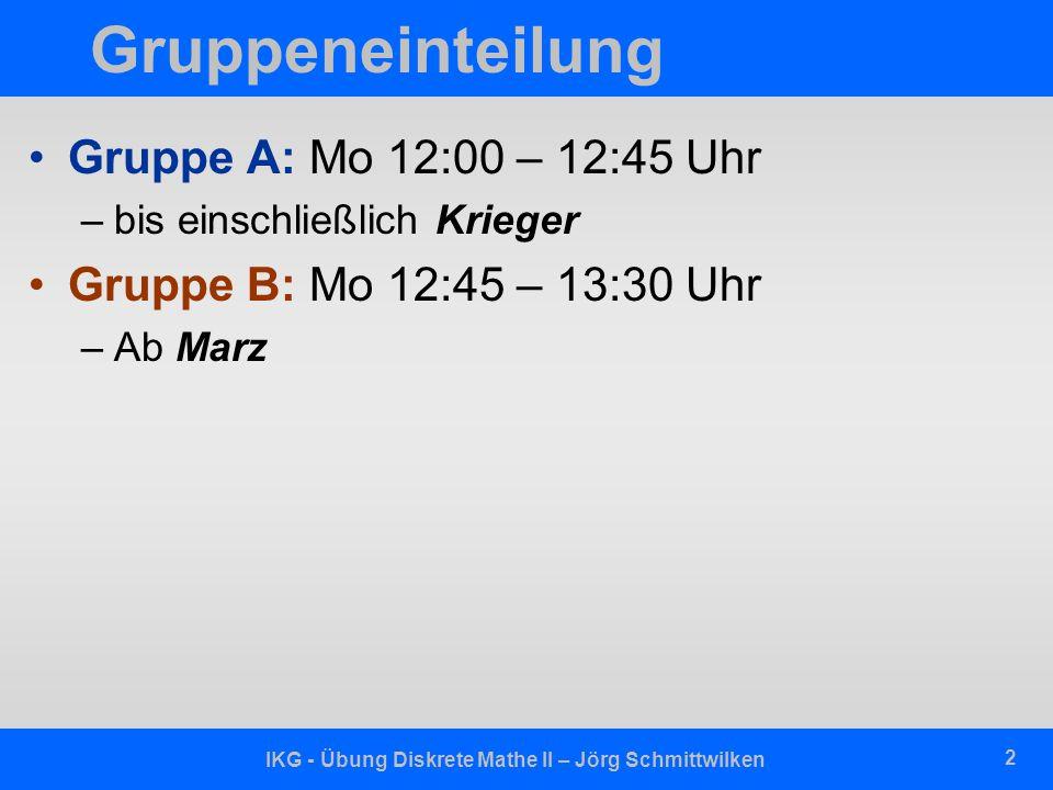 IKG - Übung Diskrete Mathe II – Jörg Schmittwilken 2 Gruppeneinteilung Gruppe A: Mo 12:00 – 12:45 Uhr –bis einschließlich Krieger Gruppe B: Mo 12:45 – 13:30 Uhr –Ab Marz