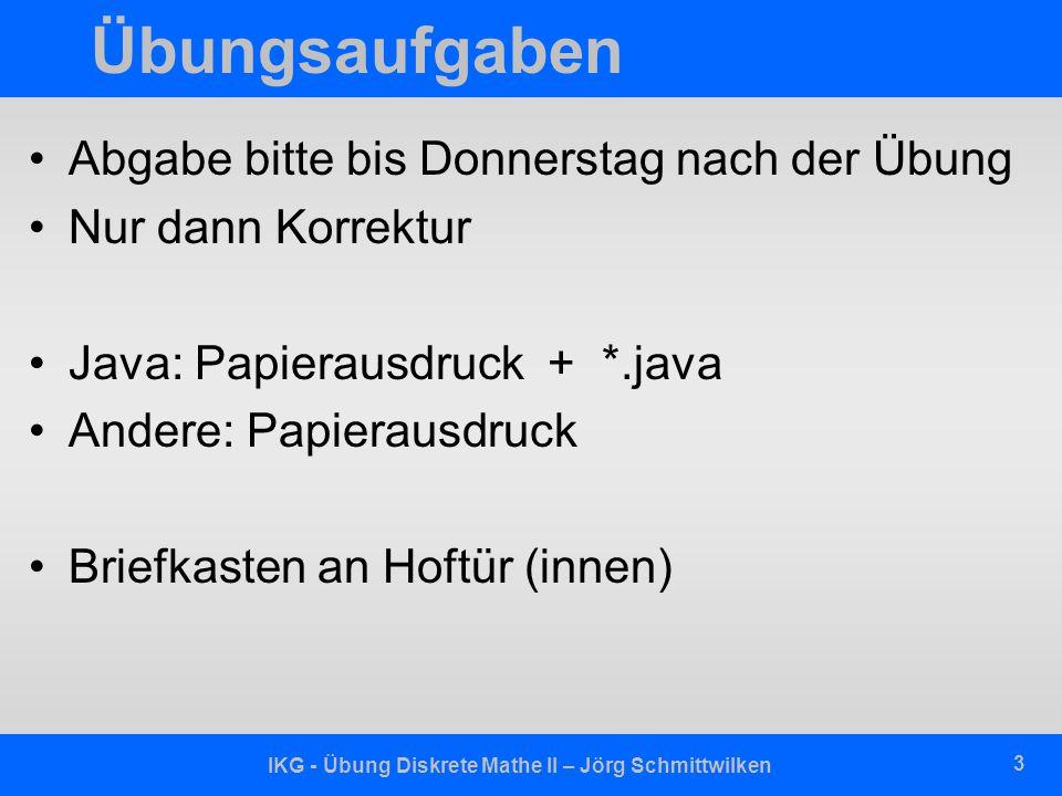 IKG - Übung Diskrete Mathe II – Jörg Schmittwilken 3 Übungsaufgaben Abgabe bitte bis Donnerstag nach der Übung Nur dann Korrektur Java: Papierausdruck + *.java Andere: Papierausdruck Briefkasten an Hoftür (innen)