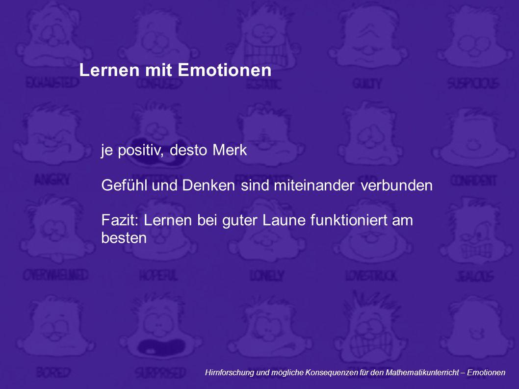 Hirnforschung und mögliche Konsequenzen für den Mathematikunterricht – Emotionen Lernen mit Emotionen je positiv, desto Merk Gefühl und Denken sind mi