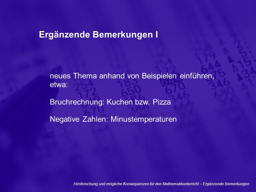 Ergänzende Bemerkungen I neues Thema anhand von Beispielen einführen, etwa: Bruchrechnung: Kuchen bzw. Pizza Negative Zahlen: Minustemperaturen Hirnfo