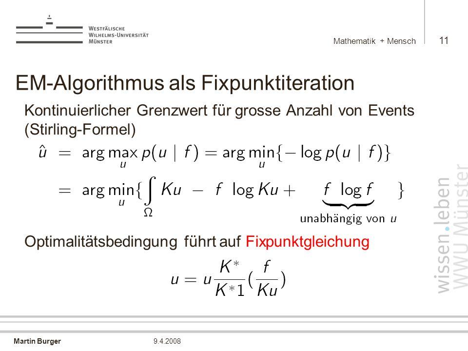 Martin Burger Mathematik + Mensch 11 9.4.2008 EM-Algorithmus als Fixpunktiteration Kontinuierlicher Grenzwert für grosse Anzahl von Events (Stirling-Formel) Optimalitätsbedingung führt auf Fixpunktgleichung