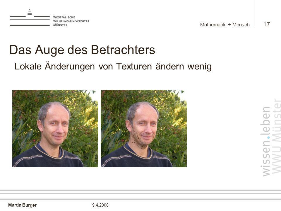 Martin Burger Mathematik + Mensch 17 9.4.2008 Das Auge des Betrachters Lokale Änderungen von Texturen ändern wenig